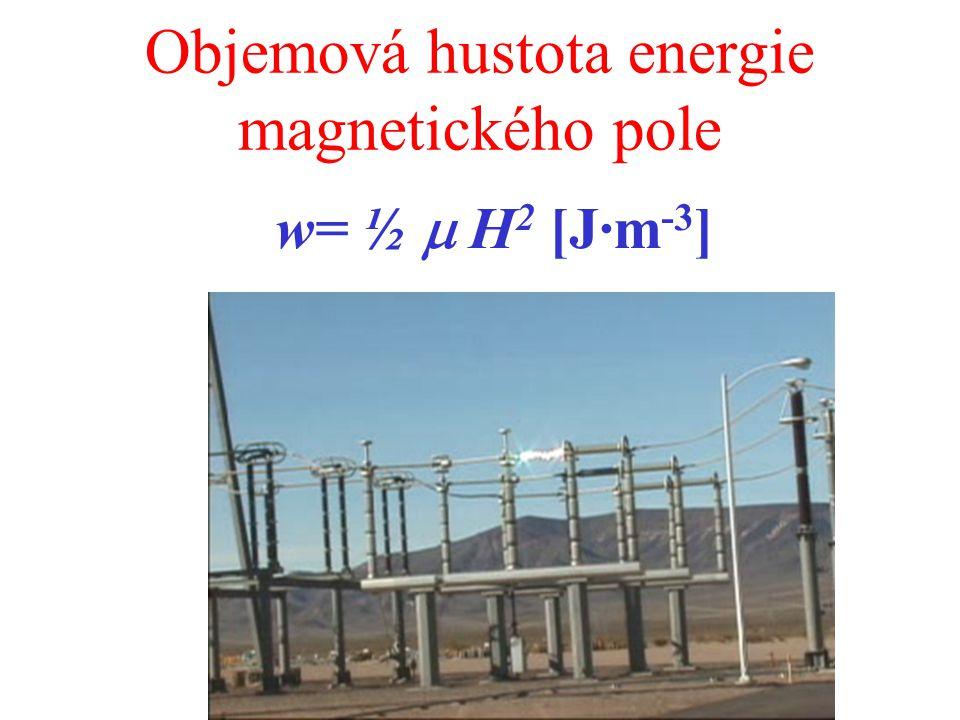 Objemová hustota energie magnetického pole w= ½  H 2 [J·m -3 ]