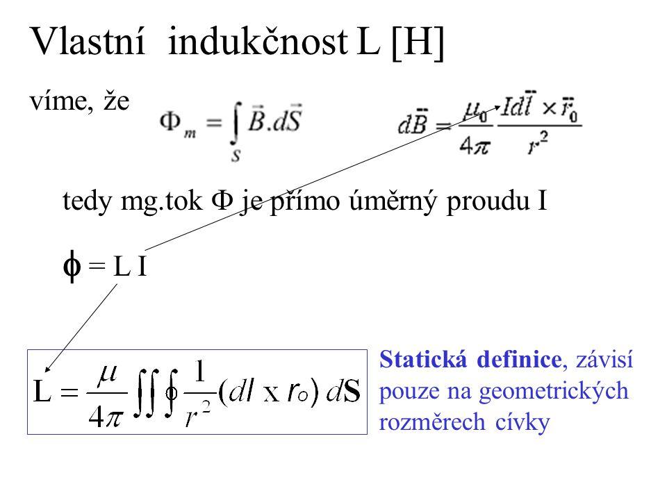 Vlastní indukčnost L [H] víme, že tedy mg.tok  je přímo úměrný proudu I  = L I Statická definice, závisí pouze na geometrických rozměrech cívky