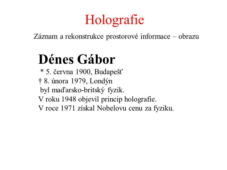 Holografie Záznam a rekonstrukce prostorové informace – obrazu Dénes Gábor * 5. června 1900, Budapešť † 8. února 1979, Londýn byl maďarsko-britský fyz