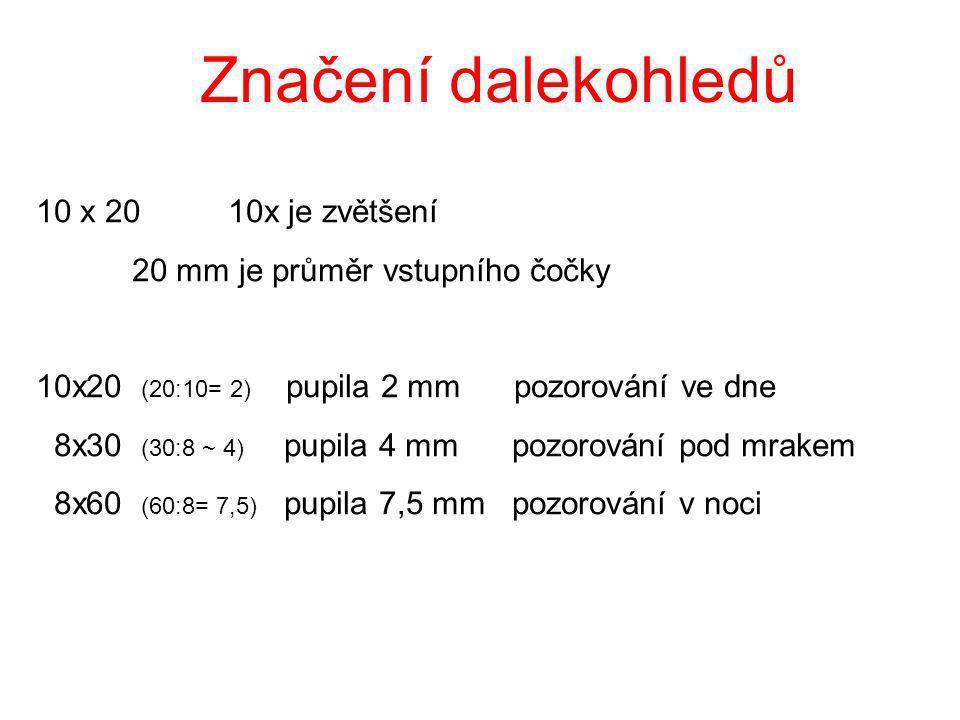Značení dalekohledů 10 x 20 10x je zvětšení 20 mm je průměr vstupního čočky 10x20 (20:10= 2) pupila 2 mm pozorování ve dne 8x30 (30:8 ~ 4) pupila 4 mm pozorování pod mrakem 8x60 (60:8= 7,5) pupila 7,5 mm pozorování v noci