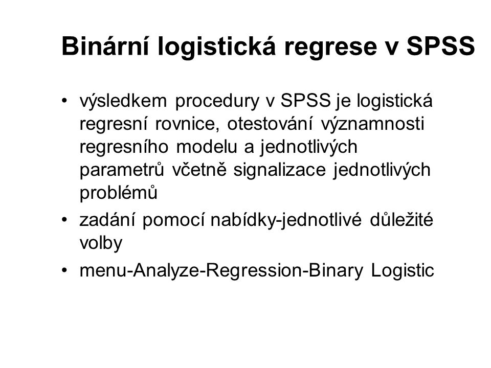 Binární logistická regrese v SPSS výsledkem procedury v SPSS je logistická regresní rovnice, otestování významnosti regresního modelu a jednotlivých p