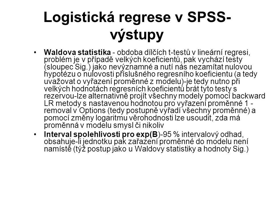 Logistická regrese v SPSS- výstupy Waldova statistika - obdoba dílčích t-testů v lineární regresi, problém je v případě velkých koeficientů, pak vychá