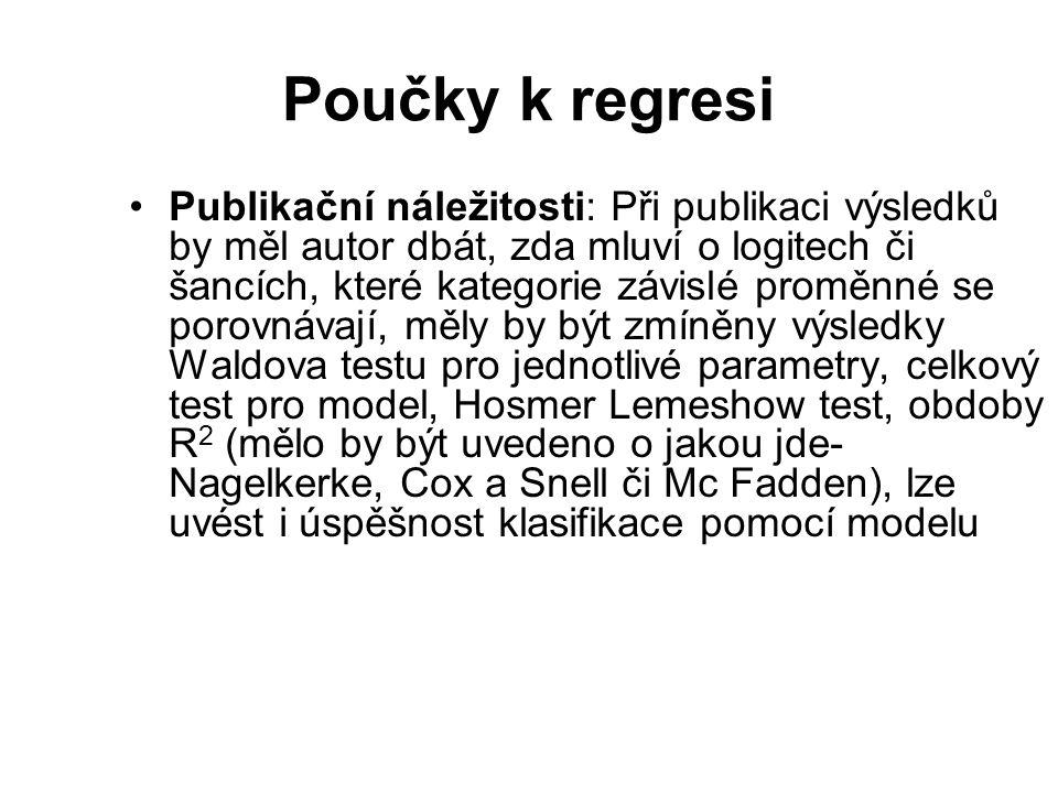 Poučky k regresi Publikační náležitosti: Při publikaci výsledků by měl autor dbát, zda mluví o logitech či šancích, které kategorie závislé proměnné s