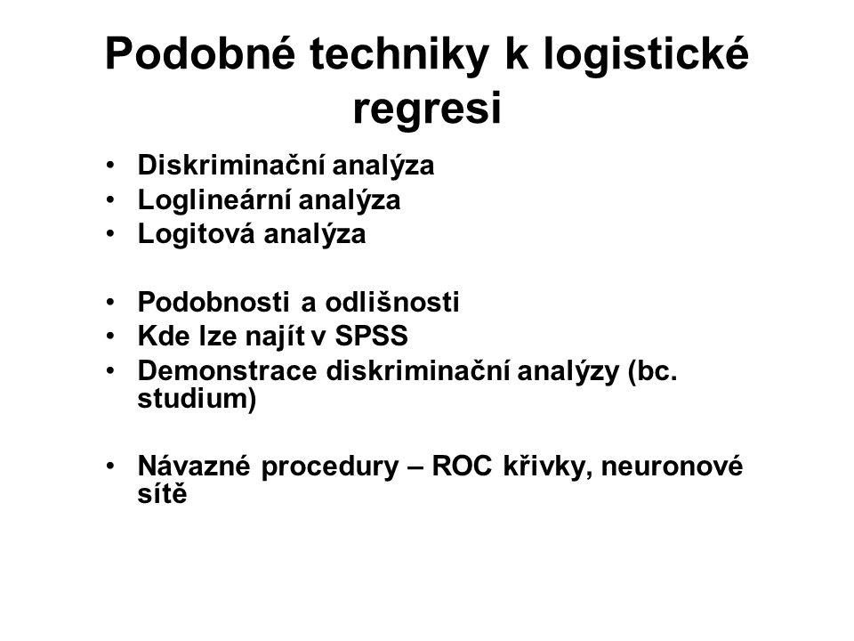 Podobné techniky k logistické regresi Diskriminační analýza Loglineární analýza Logitová analýza Podobnosti a odlišnosti Kde lze najít v SPSS Demonstr