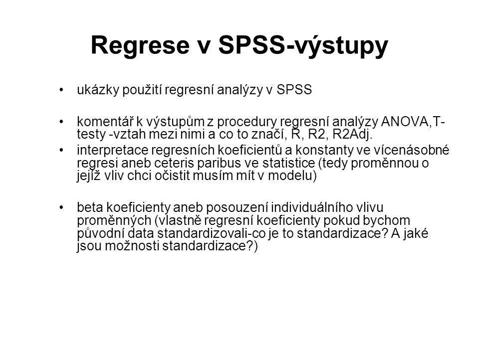 Regrese v SPSS-výstupy ukázky použití regresní analýzy v SPSS komentář k výstupům z procedury regresní analýzy ANOVA,T- testy -vztah mezi nimi a co to značí, R, R2, R2Adj.