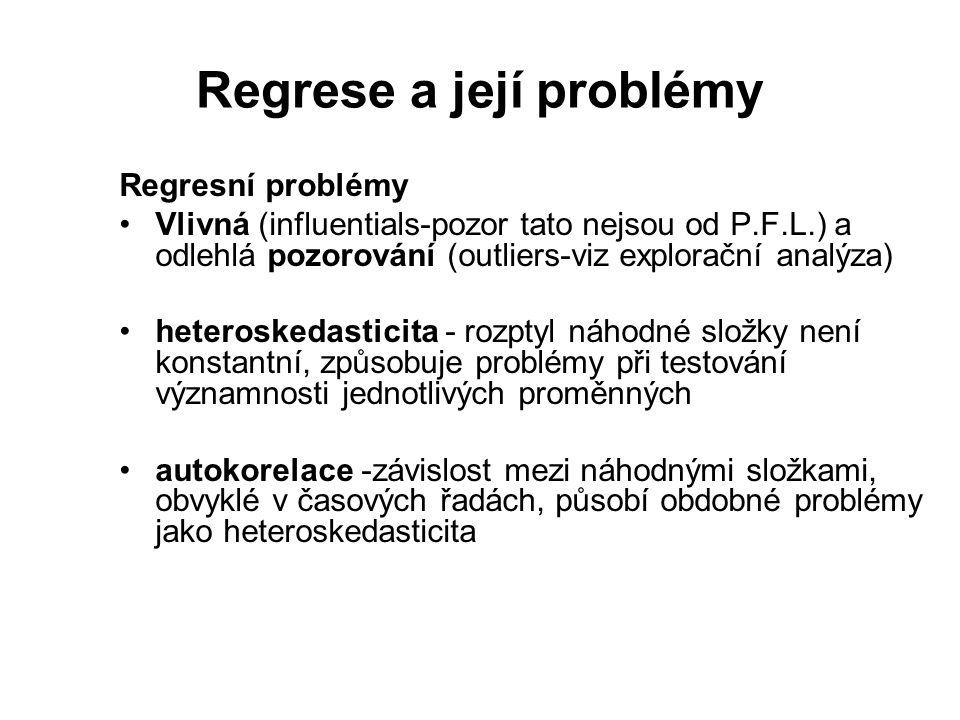 Regrese a její problémy Regresní problémy Vlivná (influentials-pozor tato nejsou od P.F.L.) a odlehlá pozorování (outliers-viz explorační analýza) heteroskedasticita - rozptyl náhodné složky není konstantní, způsobuje problémy při testování významnosti jednotlivých proměnných autokorelace -závislost mezi náhodnými složkami, obvyklé v časových řadách, působí obdobné problémy jako heteroskedasticita