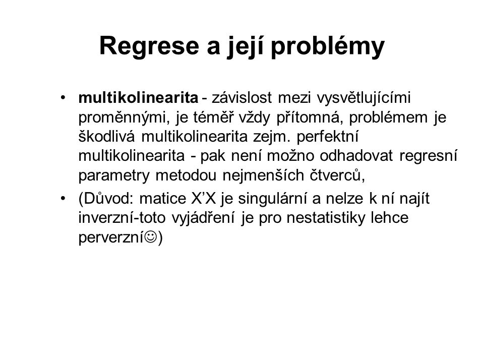 Regrese a její problémy multikolinearita - závislost mezi vysvětlujícími proměnnými, je téměř vždy přítomná, problémem je škodlivá multikolinearita zejm.