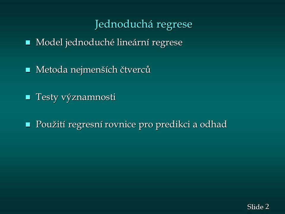 2 2 Slide Jednoduchá regrese Jednoduchá regrese n Model jednoduché lineární regrese n Metoda nejmenších čtverců n Testy významnosti n Použití regresní rovnice pro predikci a odhad