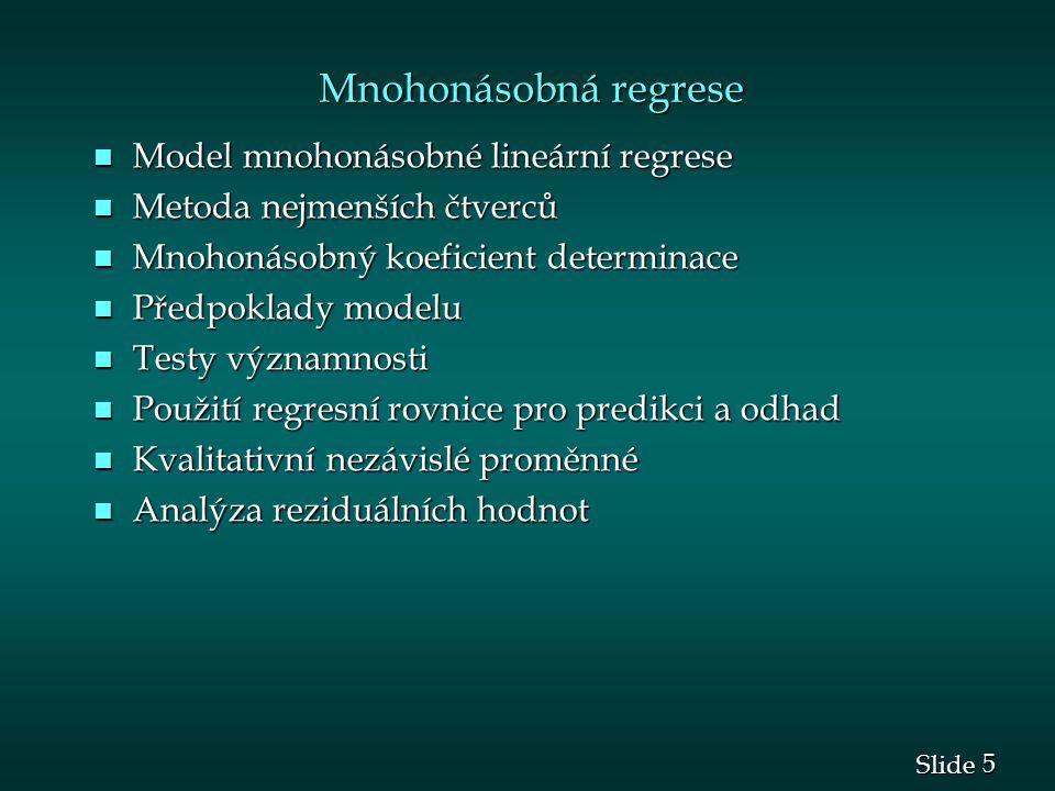 5 5 Slide Mnohonásobná regrese Mnohonásobná regrese n Model mnohonásobné lineární regrese n Metoda nejmenších čtverců n Mnohonásobný koeficient determinace n Předpoklady modelu n Testy významnosti n Použití regresní rovnice pro predikci a odhad n Kvalitativní nezávislé proměnné n Analýza reziduálních hodnot