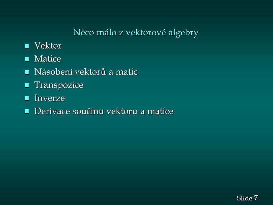 7 7 Slide Něco málo z vektorové algebry n Vektor n Matice n Násobení vektorů a matic n Transpozice n Inverze n Derivace součinu vektoru a matice