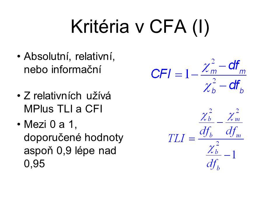 Kritéria v CFA (I) Absolutní, relativní, nebo informační Z relativních užívá MPlus TLI a CFI Mezi 0 a 1, doporučené hodnoty aspoň 0,9 lépe nad 0,95