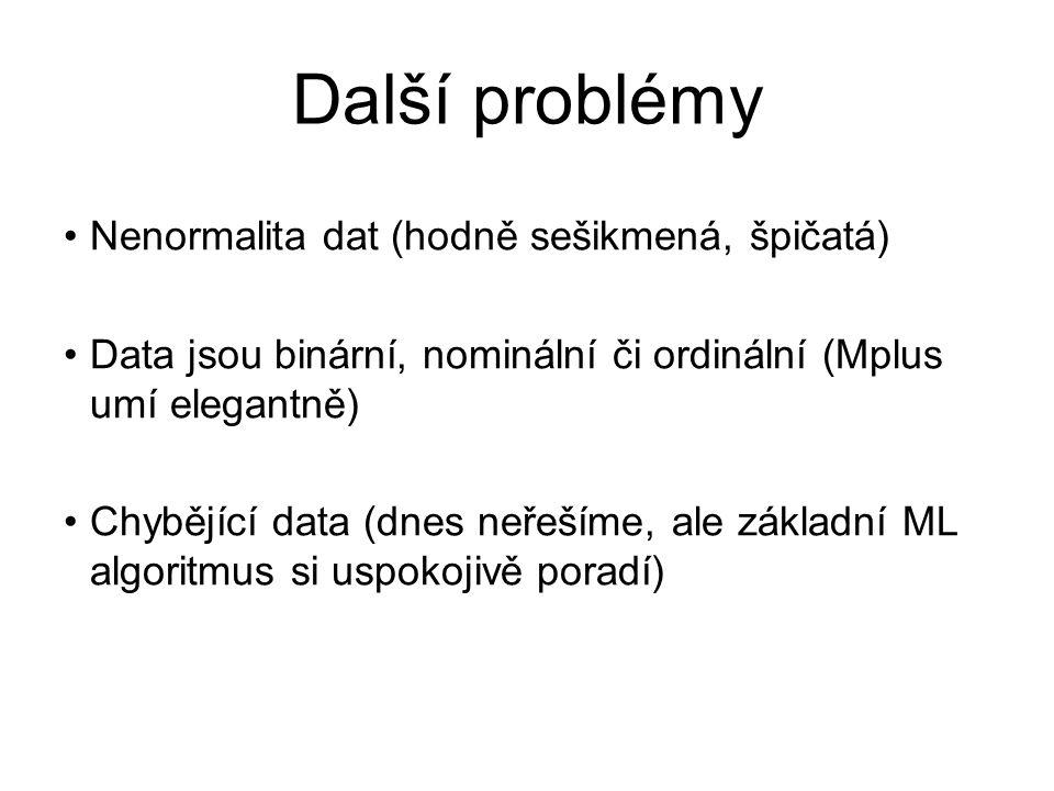Další problémy Nenormalita dat (hodně sešikmená, špičatá) Data jsou binární, nominální či ordinální (Mplus umí elegantně) Chybějící data (dnes neřeším