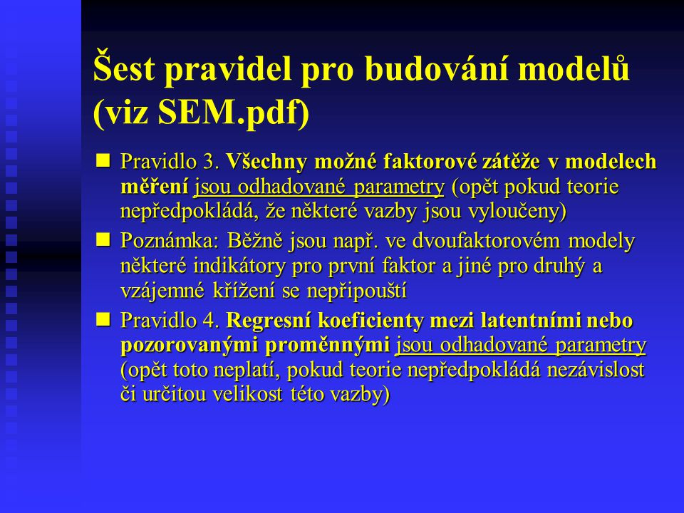 Šest pravidel pro budování modelů (viz SEM.pdf) Pravidlo 3. Všechny možné faktorové zátěže v modelech měření jsou odhadované parametry (opět pokud teo