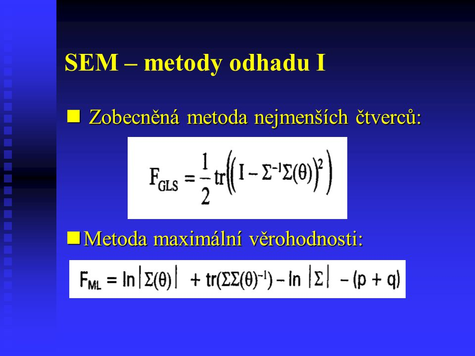 SEM – metody odhadu I Zobecněná metoda nejmenších čtverců: Zobecněná metoda nejmenších čtverců: Metoda maximální věrohodnosti: Metoda maximální věroho