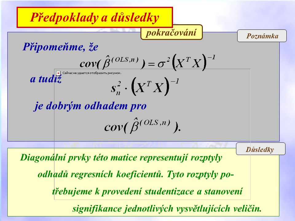Poznámka Důsledky pokračování Připomeňme, že a tudíž je dobrým odhadem pro Diagonální prvky této matice representují rozptyly odhadů regresních koeficientů.