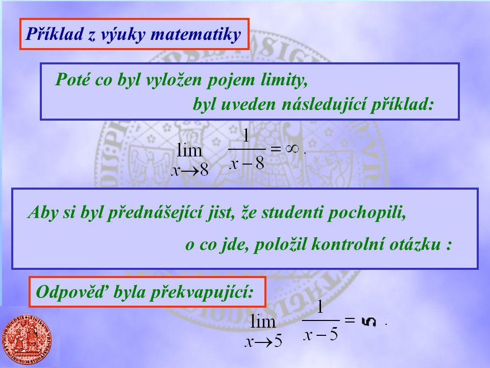 Příklad z výuky matematiky Poté co byl vyložen pojem limity, byl uveden následující příklad: Aby si byl přednášející jist, že studenti pochopili, o co jde, položil kontrolní otázku : Odpověď byla překvapující: