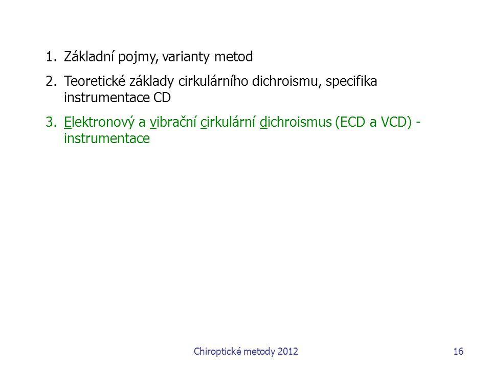 Chiroptické metody 201216 1.Základní pojmy, varianty metod 2.Teoretické základy cirkulárního dichroismu, specifika instrumentace CD 3.Elektronový a vibrační cirkulární dichroismus (ECD a VCD) - instrumentace