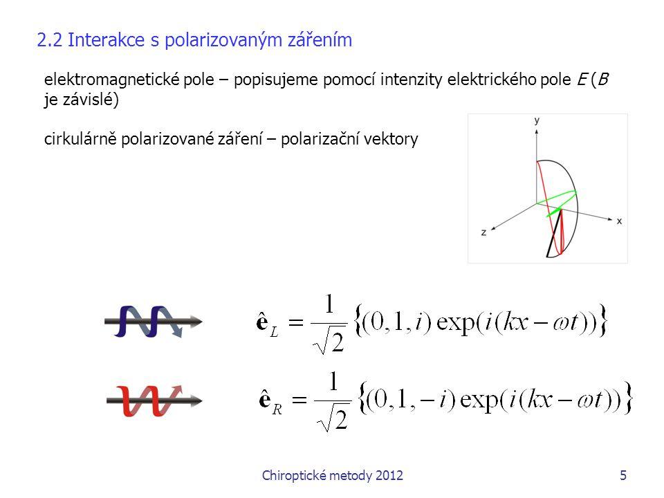 Chiroptické metody 20125 elektromagnetické pole – popisujeme pomocí intenzity elektrického pole E (B je závislé) cirkulárně polarizované záření – polarizační vektory 2.2 Interakce s polarizovaným zářením