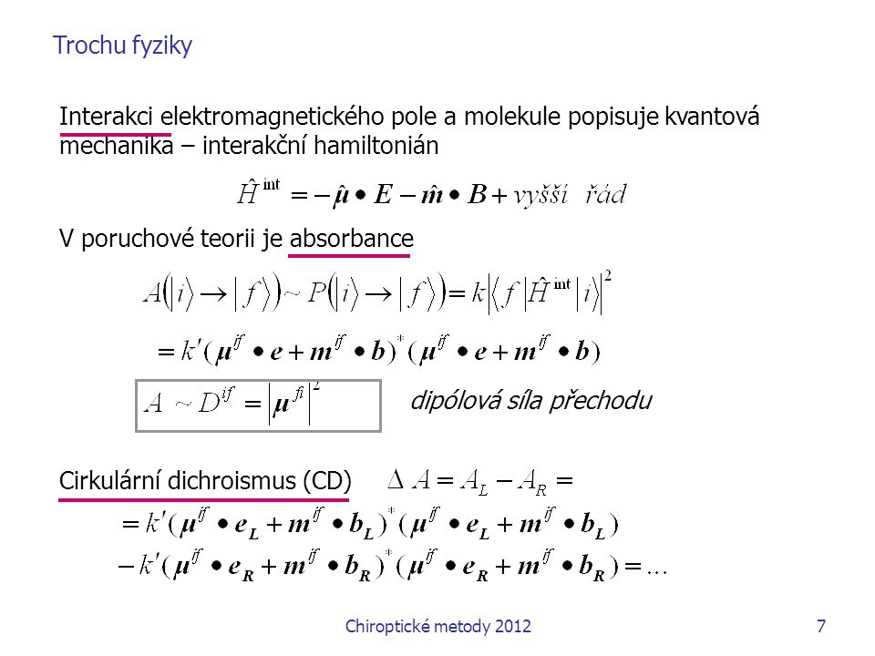 8 Cirkulární dichroismus (CD) ~ rotační síla přechodu záleží na velikosti maticových obou elementů záleží na vzájemné směru obou elementů = > struktura určuje velikost i znaménko CD = > opačné znaménko spektra CD enantiomerů, ačkoli nepolarizovaná absorpce je nerozlišuje  A je o 3-5 řádu menší než A R i f lze spočíst jak pro ECD, tak pro VCD, obdobná veličina je určitelná pro ROA  if reprezentuje lineární posun nábojového mraku v průběhu přechodu m i f představuje analogickou rotaci náboje v průběhu přechodu