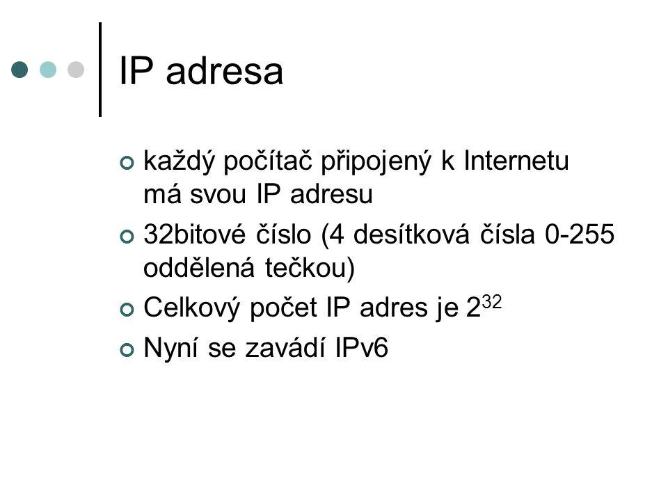 IP adresa každý počítač připojený k Internetu má svou IP adresu 32bitové číslo (4 desítková čísla 0-255 oddělená tečkou) Celkový počet IP adres je 2 32 Nyní se zavádí IPv6