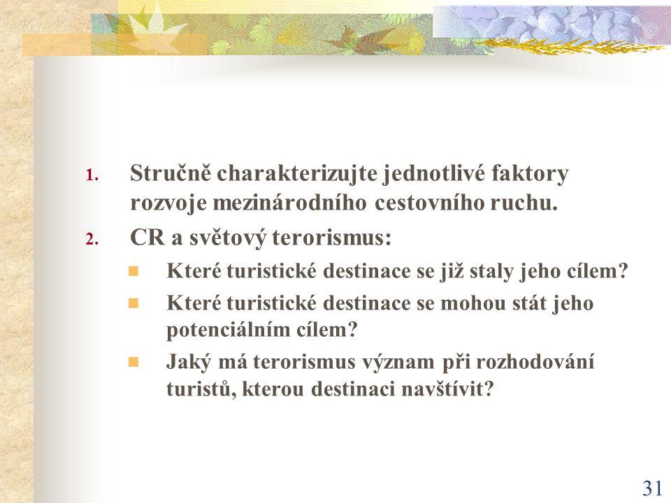 31 1. Stručně charakterizujte jednotlivé faktory rozvoje mezinárodního cestovního ruchu. 2. CR a světový terorismus: Které turistické destinace se již