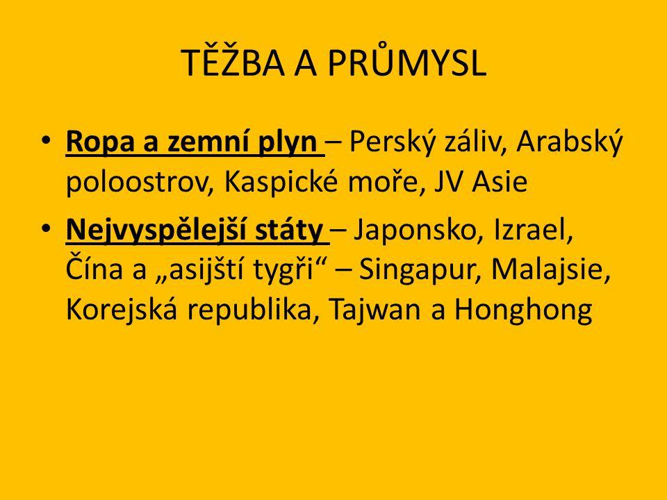 """TĚŽBA A PRŮMYSL Ropa a zemní plyn – Perský záliv, Arabský poloostrov, Kaspické moře, JV Asie Nejvyspělejší státy – Japonsko, Izrael, Čína a """"asijští t"""