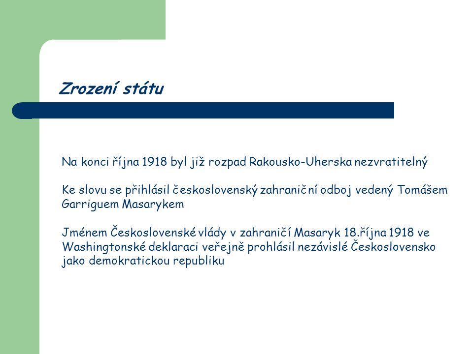 Zrození státu Na konci října 1918 byl již rozpad Rakousko-Uherska nezvratitelný Ke slovu se přihlásil československý zahraniční odboj vedený Tomášem G