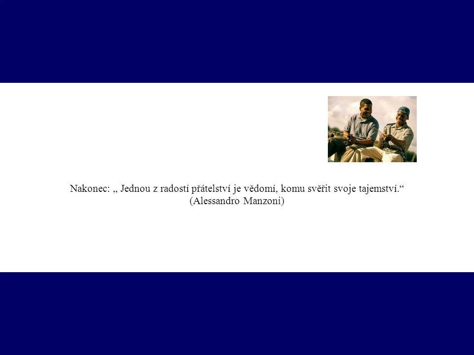 """Nakonec: """" Jednou z radostí přátelství je vědomí, komu svěřit svoje tajemství."""" (Alessandro Manzoni)"""