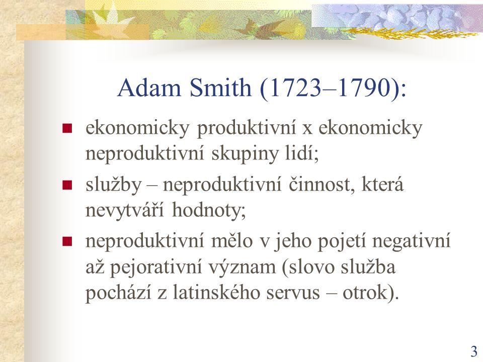 3 Adam Smith (1723–1790): ekonomicky produktivní x ekonomicky neproduktivní skupiny lidí; služby – neproduktivní činnost, která nevytváří hodnoty; neproduktivní mělo v jeho pojetí negativní až pejorativní význam (slovo služba pochází z latinského servus – otrok).