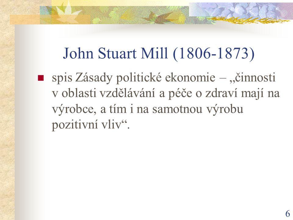 """6 John Stuart Mill (1806-1873) spis Zásady politické ekonomie – """"činnosti v oblasti vzdělávání a péče o zdraví mají na výrobce, a tím i na samotnou výrobu pozitivní vliv ."""