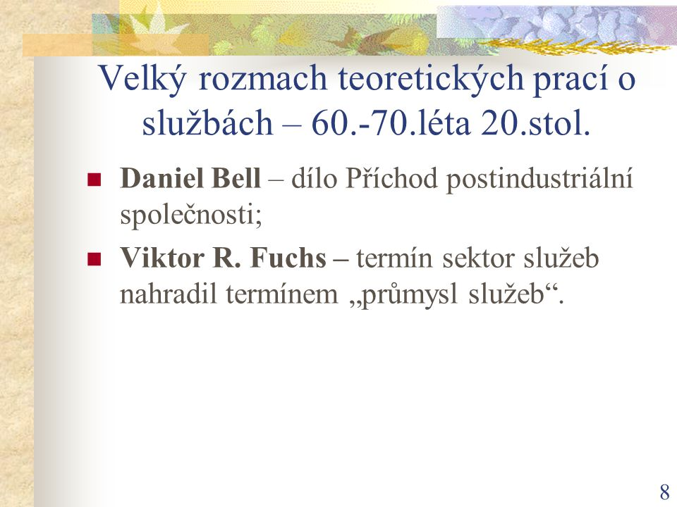 8 Velký rozmach teoretických prací o službách – 60.-70.léta 20.stol. Daniel Bell – dílo Příchod postindustriální společnosti; Viktor R. Fuchs – termín