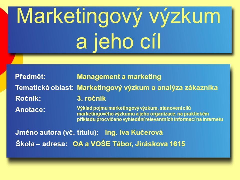 Marketingový výzkum a jeho cíl Jméno autora (vč. titulu): Škola – adresa: Ročník: Předmět: Anotace: 3. ročník Management a marketing Ing. Iva Kučerová
