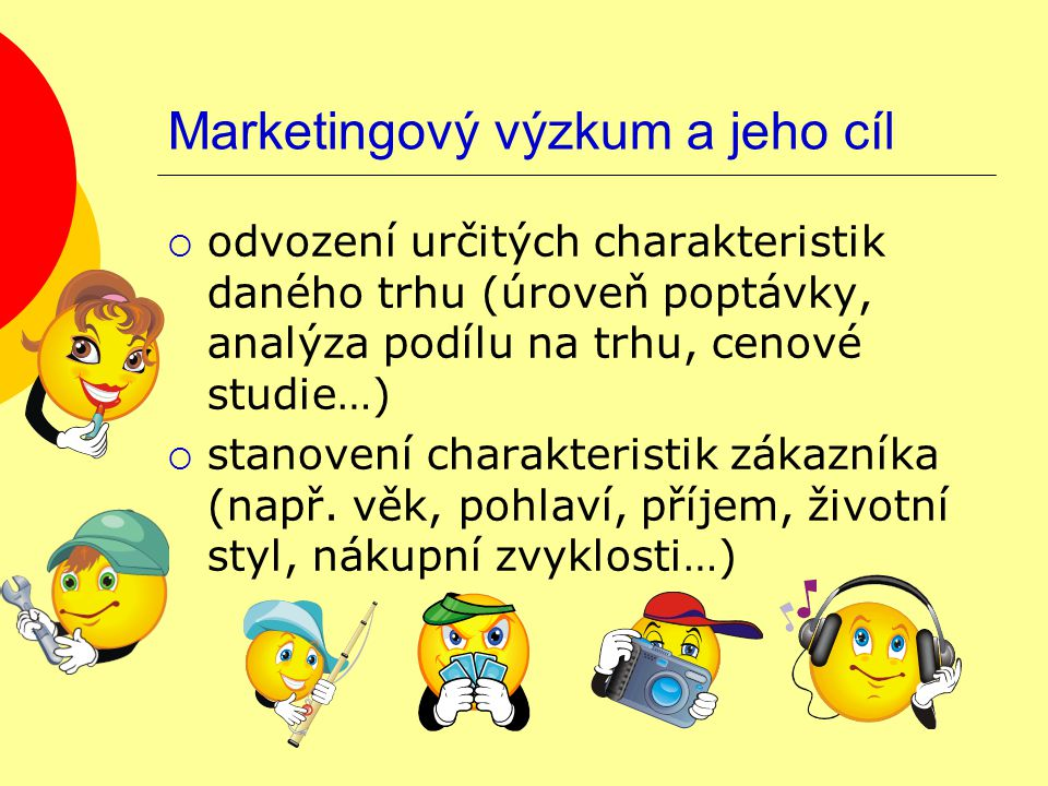 Marketingový výzkum a jeho cíl  odvození určitých charakteristik daného trhu (úroveň poptávky, analýza podílu na trhu, cenové studie…)  stanovení charakteristik zákazníka (např.