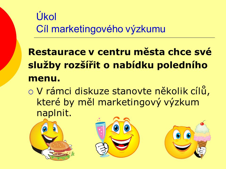 Úkol Cíl marketingového výzkumu Restaurace v centru města chce své služby rozšířit o nabídku poledního menu.  V rámci diskuze stanovte několik cílů,