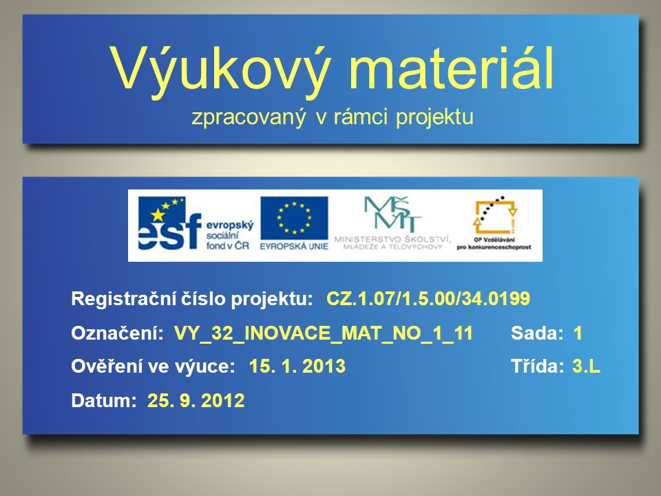 Výukový materiál zpracovaný v rámci projektu Označení:Sada: Ověření ve výuce:Třída: Datum: Registrační číslo projektu:CZ.1.07/1.5.00/34.0199 1VY_32_INOVACE_MAT_NO_1_11 15.
