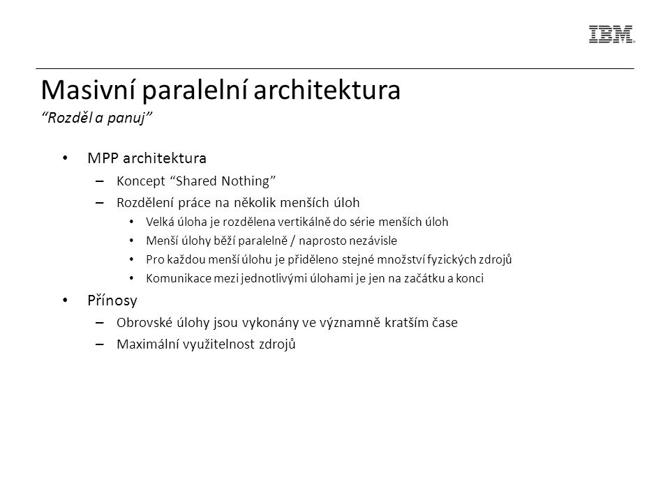 MPP architektura – Koncept Shared Nothing – Rozdělení práce na několik menších úloh Velká úloha je rozdělena vertikálně do série menších úloh Menší úlohy běží paralelně / naprosto nezávisle Pro každou menší úlohu je přiděleno stejné množství fyzických zdrojů Komunikace mezi jednotlivými úlohami je jen na začátku a konci Přínosy – Obrovské úlohy jsou vykonány ve významně kratším čase – Maximální využitelnost zdrojů Masivní paralelní architektura Rozděl a panuj