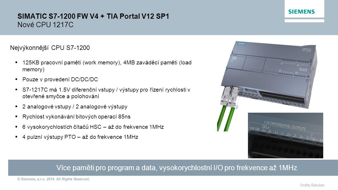 © Siemens, s.r.o. 2014. All Rights Reserved. Ondřej Rakušan SIMATIC S7-1200 FW V4 + TIA Portal V12 SP1 Nové CPU 1217C Více paměti pro program a data,