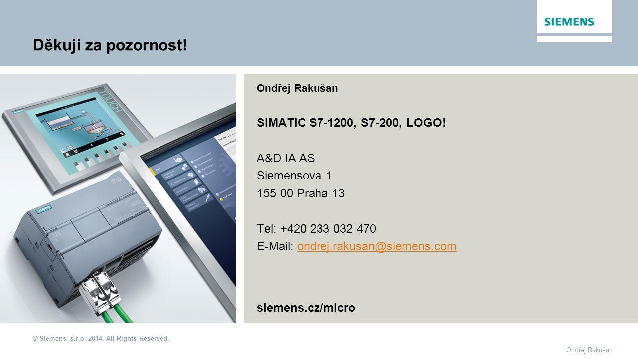 © Siemens, s.r.o. 2014. All Rights Reserved. Ondřej Rakušan SIMATIC S7-1200, S7-200, LOGO! A&D IA AS Siemensova 1 155 00 Praha 13 Tel: +420 233 032 47