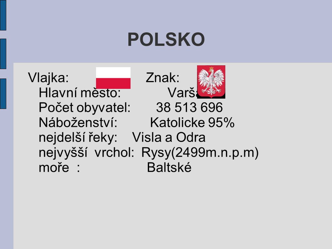 POLSKO Vlajka: Znak: Hlavní město: Varšava Počet obyvatel: 38 513 696 Náboženství: Katolicke 95% nejdelší řeky: Visla a Odra nejvyšší vrchol: Rysy(249