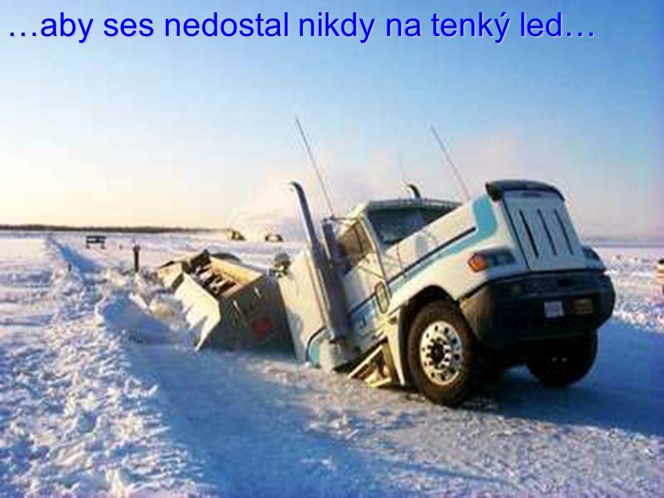 …aby ses nedostal nikdy na tenký led…