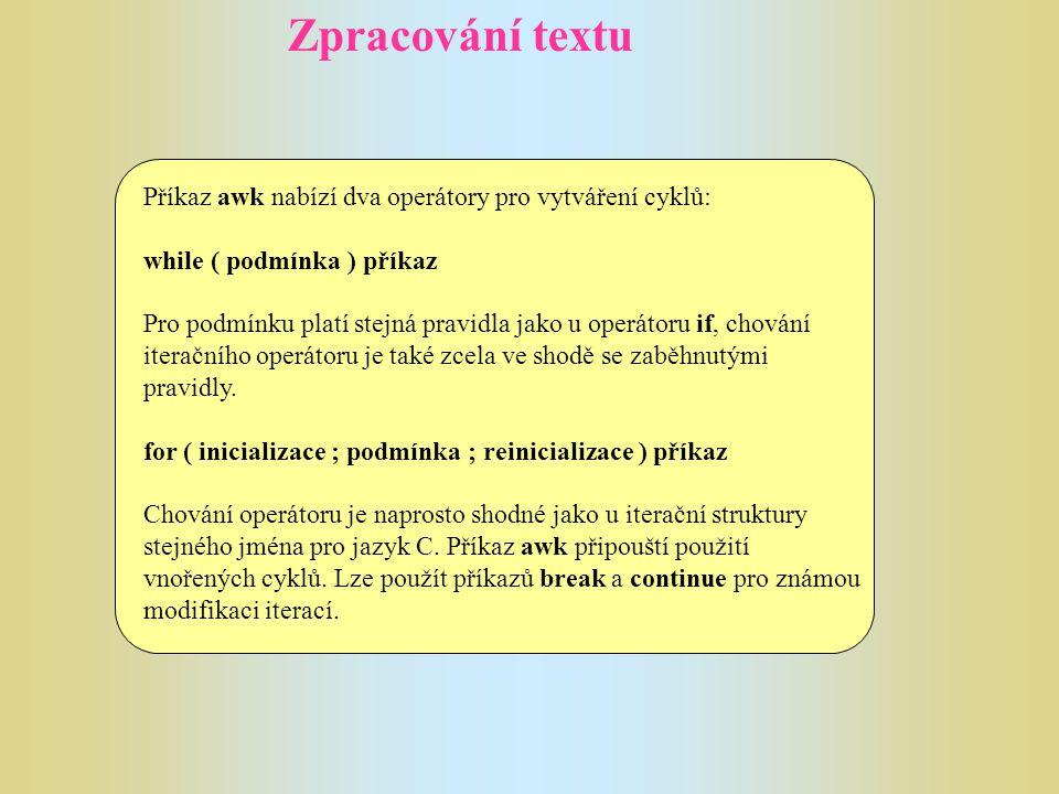 Zpracování textu Příkaz awk nabízí dva operátory pro vytváření cyklů: while ( podmínka ) příkaz Pro podmínku platí stejná pravidla jako u operátoru if