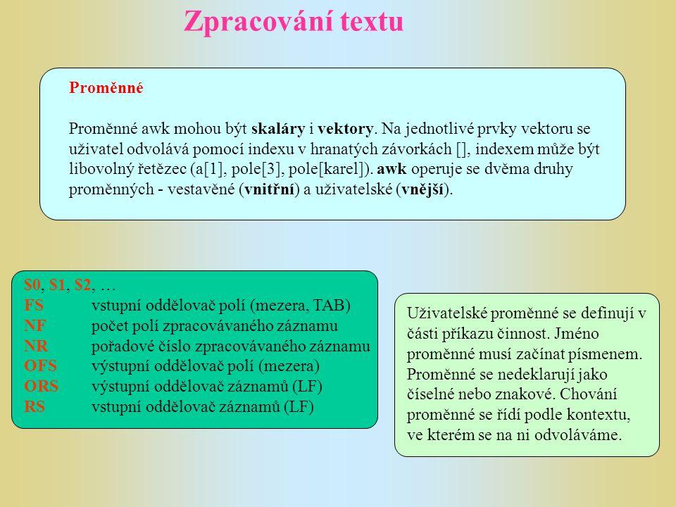 Zpracování textu Proměnné Proměnné awk mohou být skaláry i vektory. Na jednotlivé prvky vektoru se uživatel odvolává pomocí indexu v hranatých závorká