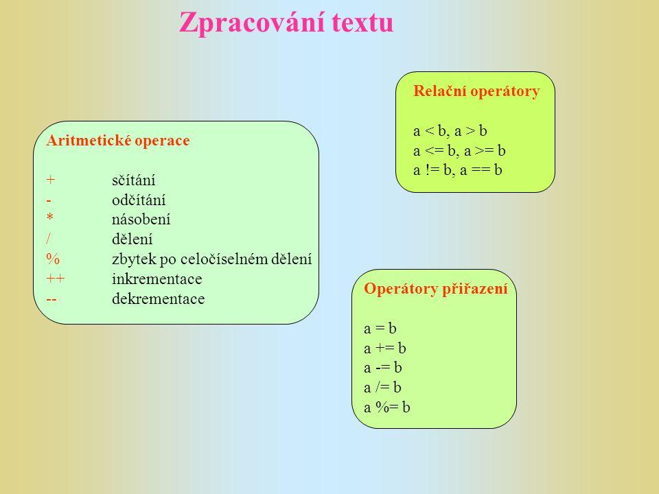 Zpracování textu Aritmetické operace +sčítání -odčítání *násobení /dělení %zbytek po celočíselném dělení ++inkrementace --dekrementace Relační operáto