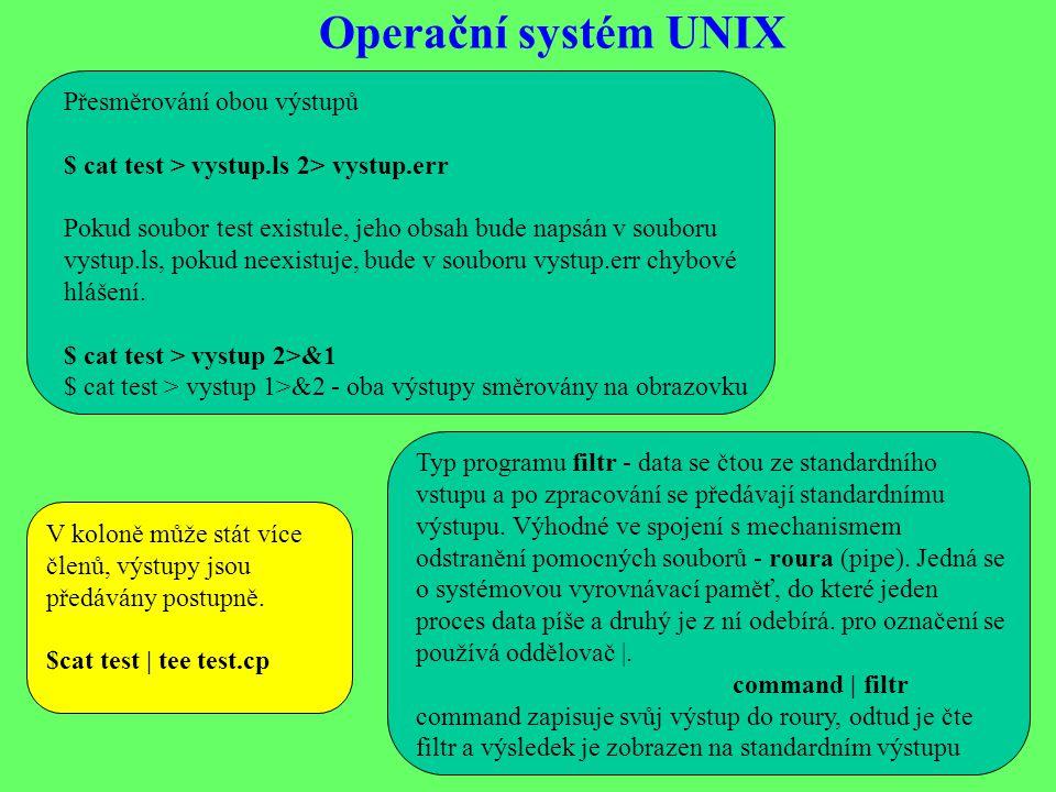 Operační systém UNIX Přesměrování obou výstupů $ cat test > vystup.ls 2> vystup.err Pokud soubor test existule, jeho obsah bude napsán v souboru vystup.ls, pokud neexistuje, bude v souboru vystup.err chybové hlášení.