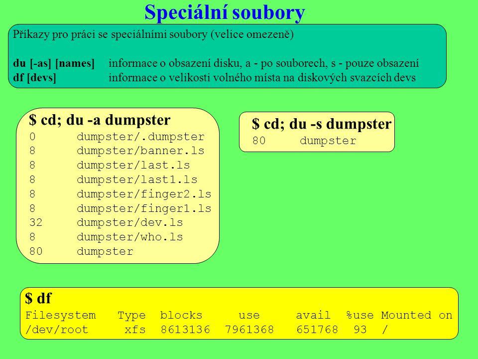 Speciální soubory Příkazy pro práci se speciálními soubory (velice omezeně) du [-as] [names]informace o obsazení disku, a - po souborech, s - pouze obsazení df [devs]informace o velikosti volného místa na diskových svazcích devs $ cd; du -a dumpster 0dumpster/.dumpster 8dumpster/banner.ls 8dumpster/last.ls 8dumpster/last1.ls 8dumpster/finger2.ls 8dumpster/finger1.ls 32dumpster/dev.ls 8dumpster/who.ls 80dumpster $ cd; du -s dumpster 80dumpster $ df Filesystem Type blocks use avail %use Mounted on /dev/root xfs 8613136 7961368 651768 93 /