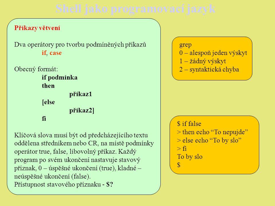 Shell jako programovací jazyk $ cat cyklusfor2 for cislo in $* echo Prubeh pro: $cislo done $ cyklusfor2 a b c d e Prubeh pro: a Prubeh pro: b Prubeh pro: c Prubeh pro: d Prubeh pro: e $ $ exi1 1 parametr je vetsi, roven 0 vratim cislo 1 $ exi1 -5 parametr je mensi nez 0 vratim cislo -5 $ $ cat exi echo vratim cislo $1 exit $1 $ $ cat exi1 if [ $1 -lt 0 ] then echo parametr je mensi nez 0 echo `exi $1` else echo parametr je vetsi, roven 0 echo `exi $1` fi $
