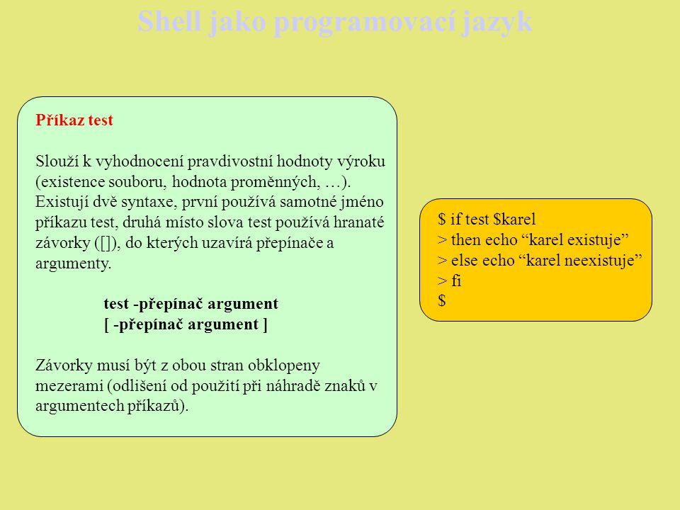 Shell jako programovací jazyk Příkazy pro iterace Operátor until Inverze operátoru while: until podmínka do příkazy done Příkazy těla cyklu se provádějí, pokud je podmínka nepravdivá.