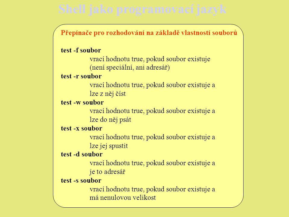 Shell jako programovací jazyk Přepínače pro rozhodování na základě vlastností souborů test -f soubor vrací hodnotu true, pokud soubor existuje (není speciální, ani adresář) test -r soubor vrací hodnotu true, pokud soubor existuje a lze z něj číst test -w soubor vrací hodnotu true, pokud soubor existuje a lze do něj psát test -x soubor vrací hodnotu true, pokud soubor existuje a lze jej spustit test -d soubor vrací hodnotu true, pokud soubor existuje a je to adresář test -s soubor vrací hodnotu true, pokud soubor existuje a má nenulovou velikost