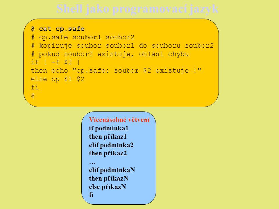Shell jako programovací jazyk $ cat cp.safe.2 # cp.safe.2 soubor1 soubor2 # kopíruje soubor soubor1 do souboru soubor2 # pokud soubor2 existuje, ohlásí chybu if [ -f $2 ] then echo cp.safe.2: soubor $2 existuje ! elif [ -f $2/$1 ] then echo cp.safe.2: soubor $2/$1 existuje ! else cp $1 $2 fi $ Druhý argument může být i jméno adresáře