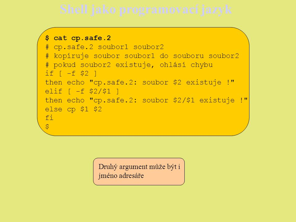 Shell jako programovací jazyk $ cat cp.safe.3 # cp.safe.3 soubor1 soubor2 # kopíruje soubor soubor1 do souboru soubor2 # pokud soubor2 existuje, ohlásí chybu if [ -f $2 ] then echo cp.safe.3: soubor $2 existuje.\nprepsat.